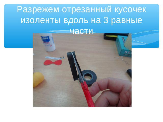 Разрежем отрезанный кусочек изоленты вдоль на 3 равные части