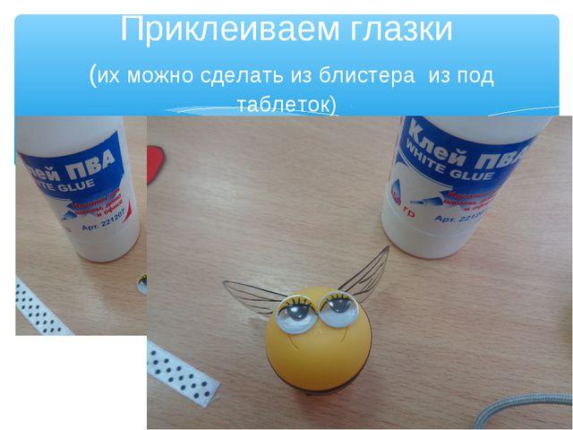 Приклеиваем глазки (их можно сделать из блистера из под таблеток)