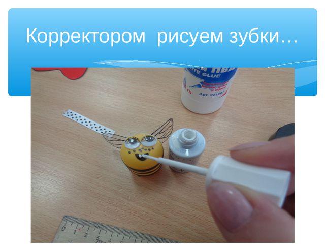 Корректором рисуем зубки…