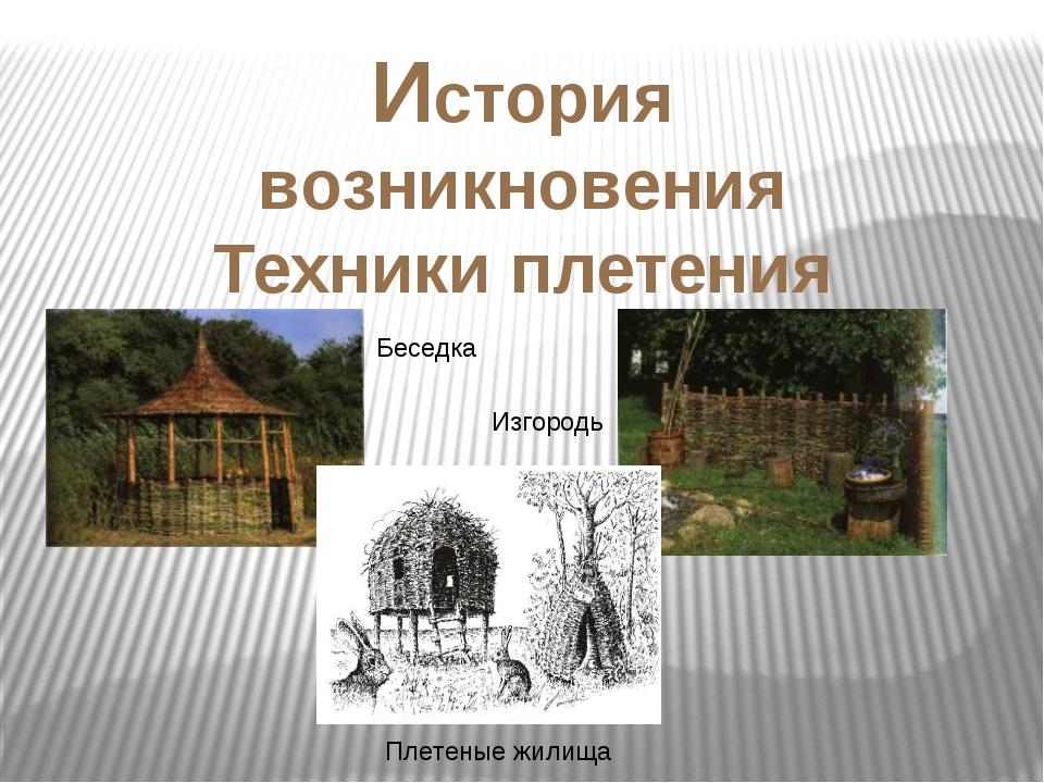 История возникновения Техники плетения Беседка Изгородь Плетеные жилища