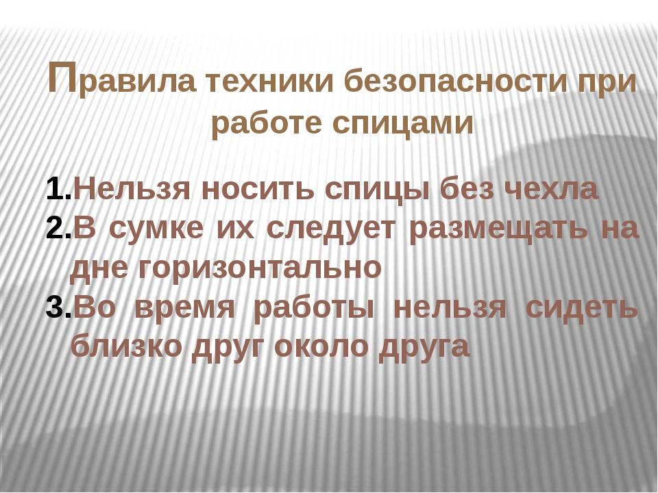 Правила техники безопасности при работе спицами Нельзя носить спицы без чехла...
