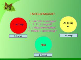 ТАПСЫРМАЛАР: 1. Қай топқа жатады? 2. Түрі қандай? 3. Қайда мекендейді? 4. Нем