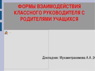ФОРМЫ ВЗАИМОДЕЙСТВИЯ КЛАССНОГО РУКОВОДИТЕЛЯ С РОДИТЕЛЯМИ УЧАЩИХСЯ Докладчик:
