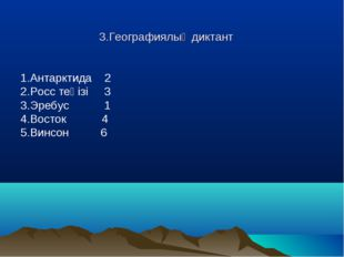 3.Географиялық диктант 1.Антарктида 2 2.Росс теңізі 3 3.Эребус 1 4.Восток 4