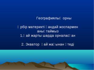 Географиялық орны Әрбір материкті қандай жоспармен анықтаймыз 1.Қай жарты ша