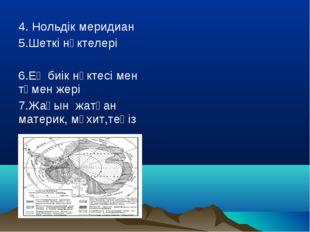 4. Нольдік меридиан 5.Шеткі нүктелері 6.Ең биік нүктесі мен төмен жері 7.Жақ