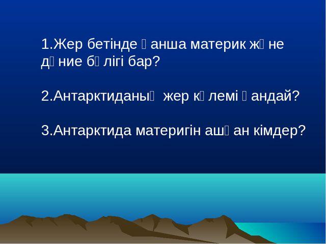 1.Жер бетінде қанша материк және дүние бөлігі бар? 2.Антарктиданың жер көлемі...
