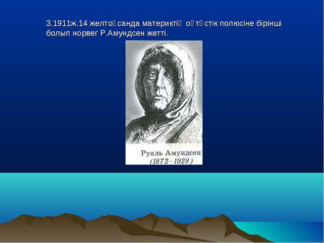 3.1911ж.14 желтоқсанда материктің оңтүстік полюсіне бірінші болып норвег Р.Ам...