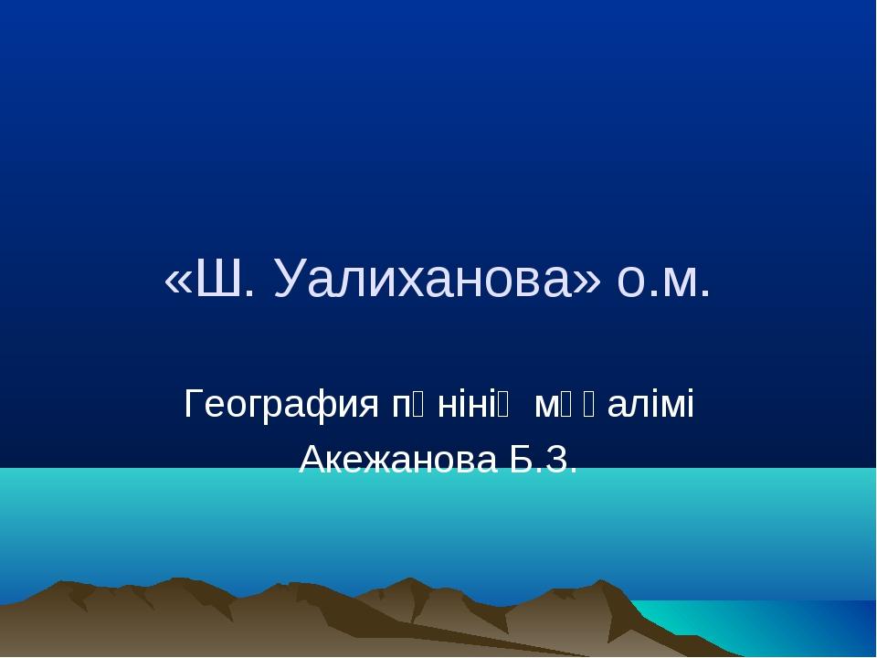 «Ш. Уалиханова» о.м. География пәнінің мұғалімі Акежанова Б.З.