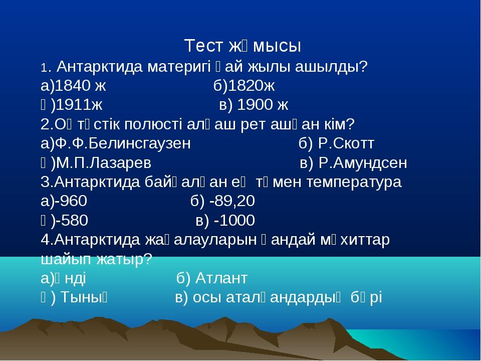 Тест жұмысы 1. Антарктида материгі қай жылы ашылды? а)1840 ж б)1820ж ә)1911ж...