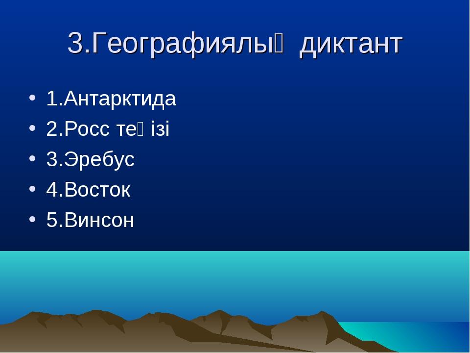 3.Географиялық диктант 1.Антарктида 2.Росс теңізі 3.Эребус 4.Восток 5.Винсон