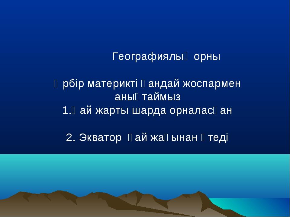 Географиялық орны Әрбір материкті қандай жоспармен анықтаймыз 1.Қай жарты ша...