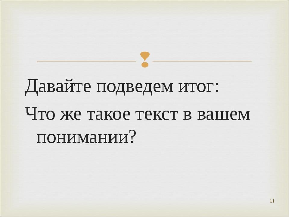 Давайте подведем итог: Что же такое текст в вашем понимании? * Круглова И. А.