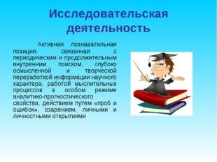 Исследовательская деятельность Активная познавательная позиция, связанная с п