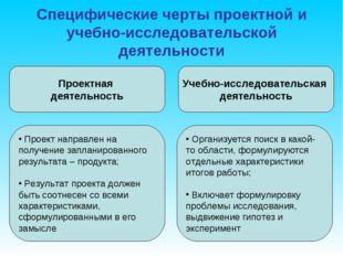 Специфические черты проектной и учебно-исследовательской деятельности Проектн