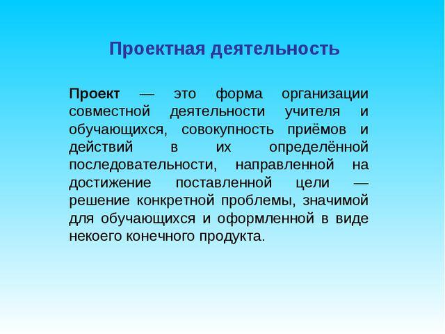 Проектная деятельность Проект — это форма организации совместной деятельности...