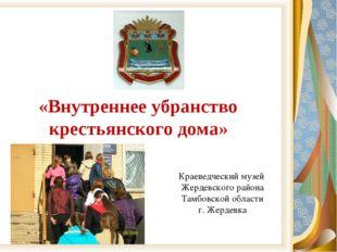 «Внутреннее убранство крестьянского дома» Краеведческий музей Жердевского рай