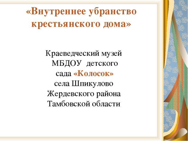 «Внутреннее убранство крестьянского дома» Краеведческий музей МБДОУ детского...