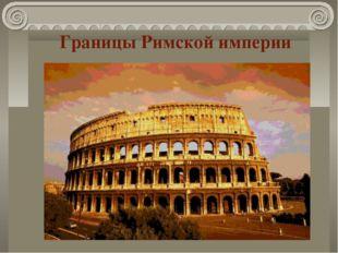 Границы Римской империи К началу нашей эры под властью Рима находились огромн