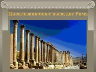 Цивилизационное наследие Рима На территории бывшей Римской империи возникли д