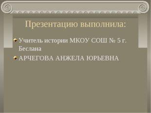 Презентацию выполнила: Учитель истории МКОУ СОШ № 5 г. Беслана АРЧЕГОВА АНЖЕЛ