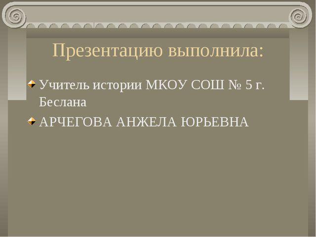 Презентацию выполнила: Учитель истории МКОУ СОШ № 5 г. Беслана АРЧЕГОВА АНЖЕЛ...