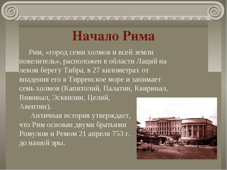 Начало Рима Рим, «город семи холмов и всей земли повелитель», расположен в об...