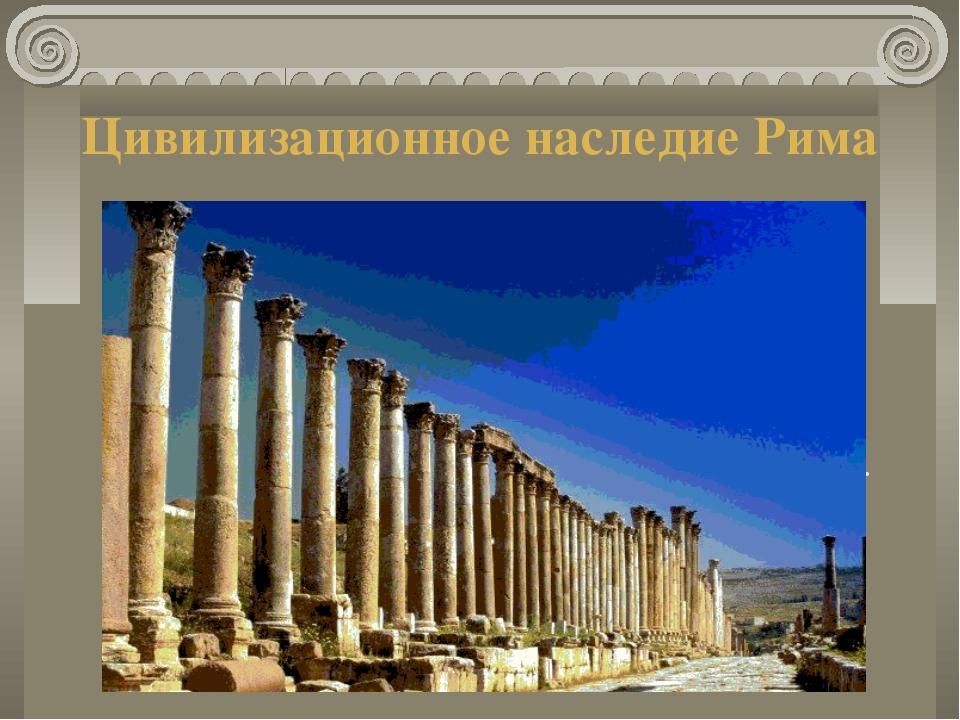Цивилизационное наследие Рима На территории бывшей Римской империи возникли д...