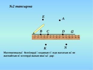 D В С А Е К N №2 тапсырма Математикалық белгілерді қолданып түзуде жататын жә
