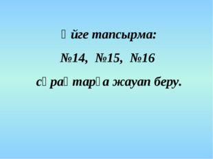 Үйге тапсырма: №14, №15, №16 сұрақтарға жауап беру.