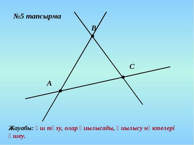 №5 тапсырма А В С Жауабы: үш түзу, олар қиылысады, қиылысу нүктелері үшеу.