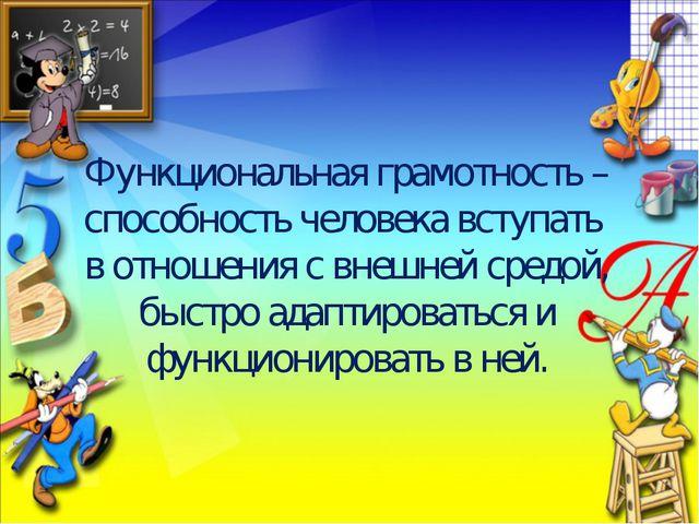 Функциональная грамотность – способность человека вступать в отношения с внеш...