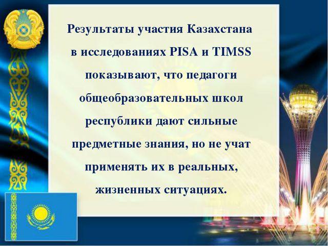 Результаты участия Казахстана в исследованиях PISA и TIMSS показывают, что пе...
