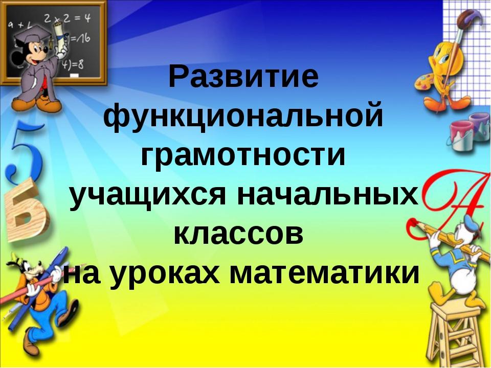 Развитие функциональной грамотности учащихся начальных классов на уроках мате...