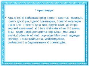 Қорытынды:  Ата дәстүрі бойынша әрбір ұрпақ қазақтың тарихын, салт- дәстүрін