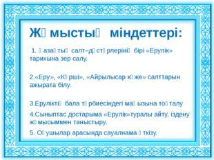 Жұмыстың міндеттері: 1. Қазақтың салт–дәстүрлерінің бірі «Ерулік» тарихына зе