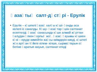 Қазақтың салт-дәстүрі - Ерулік Ерулік – көшпелі қазақ халқы көші- қонды аса к
