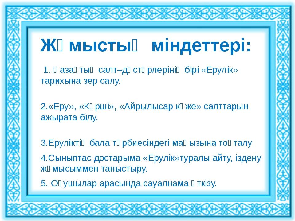 Жұмыстың міндеттері: 1. Қазақтың салт–дәстүрлерінің бірі «Ерулік» тарихына зе...