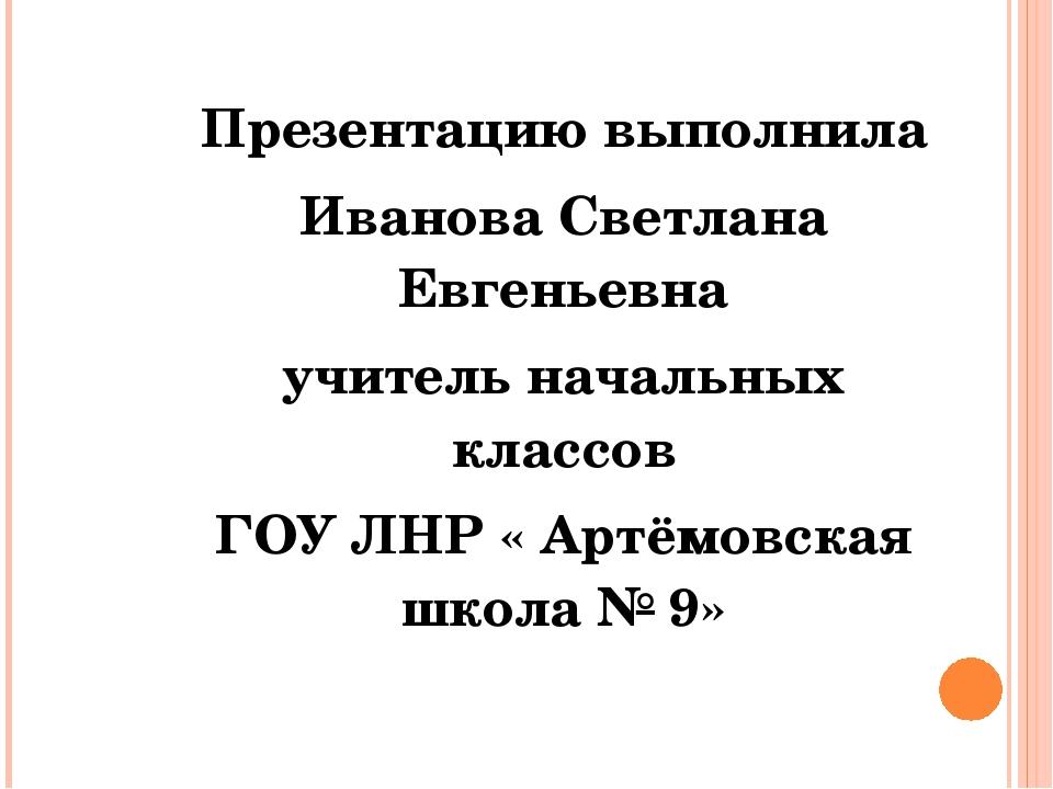 Презентацию выполнила Иванова Светлана Евгеньевна учитель начальных классов Г...