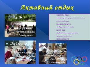 Активный отдых подвижные игры; физкультурно-оздоровительные занятия; физичес