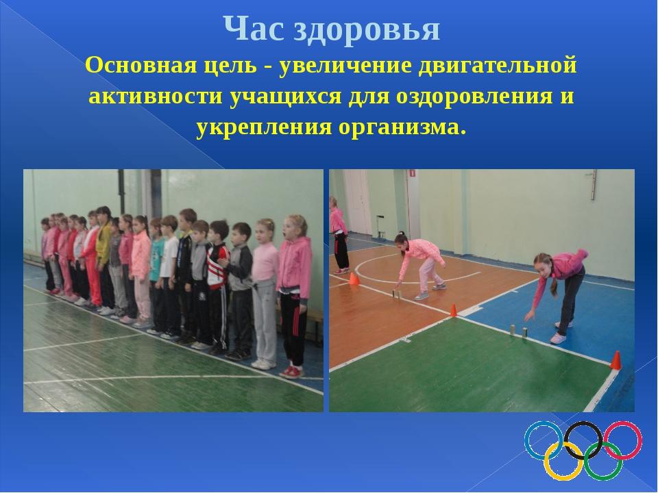 Час здоровья Основная цель - увеличение двигательной активности учащихся для...