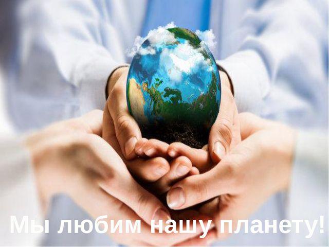 Мы любим нашу планету!