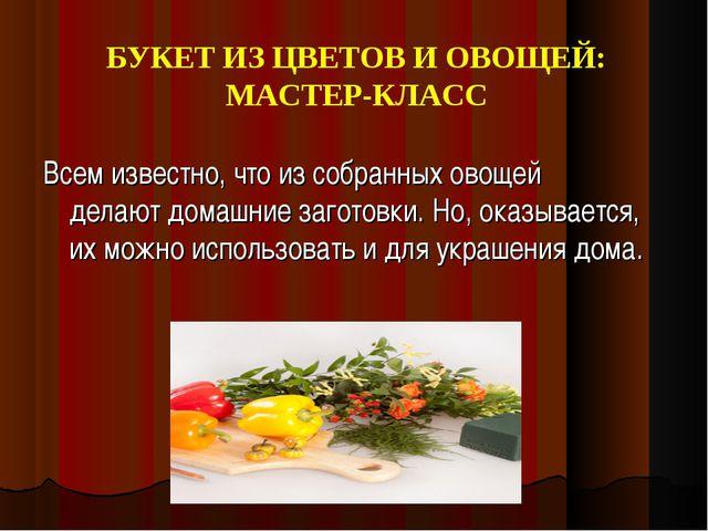 БУКЕТ ИЗ ЦВЕТОВ И ОВОЩЕЙ: МАСТЕР-КЛАСС Всем известно, что из собранных овощей...