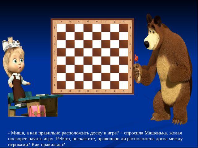 - Миша, а как правильно расположить доску в игре? – спросила Машенька, желая...