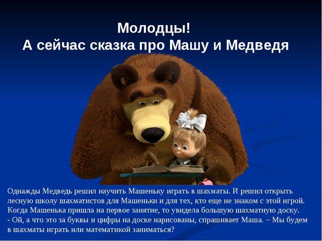 Молодцы! А сейчас сказка про Машу и Медведя Однажды Медведь решил научить Маш...