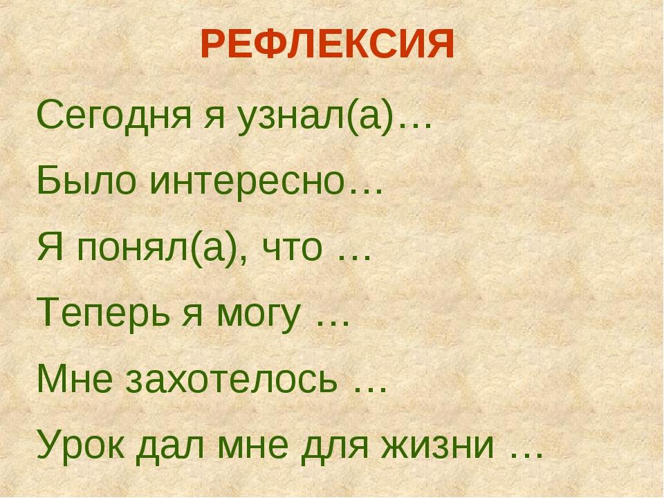 РЕФЛЕКСИЯ Сегодня я узнал(а)… Было интересно… Я понял(а), что … Теперь я могу...