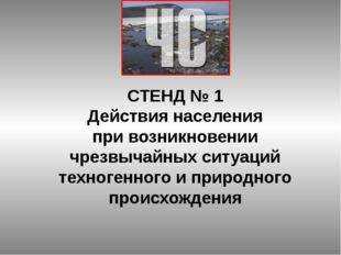 СТЕНД № 1 Действия населения при возникновении чрезвычайных ситуаций техноген