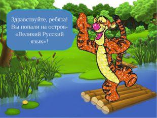Здравствуйте, ребята! Вы попали на остров- «Великий Русский язык»!