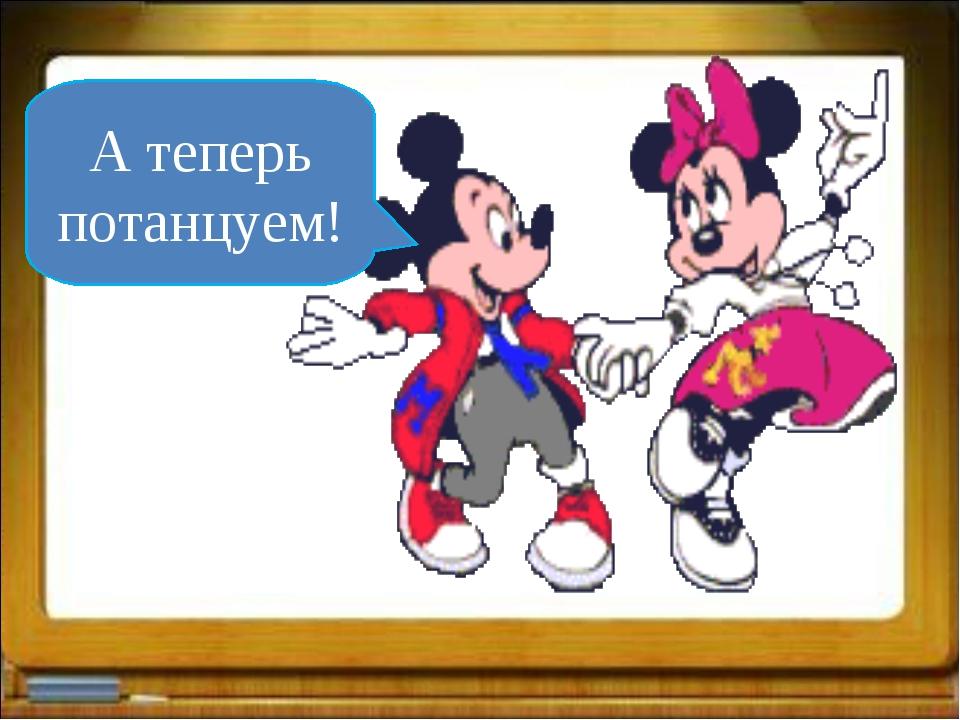 А теперь потанцуем!