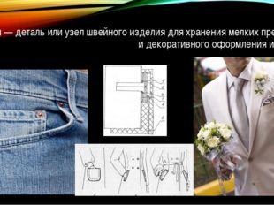 Карман — деталь или узел швейного изделия для хранения мелких предметов и дек